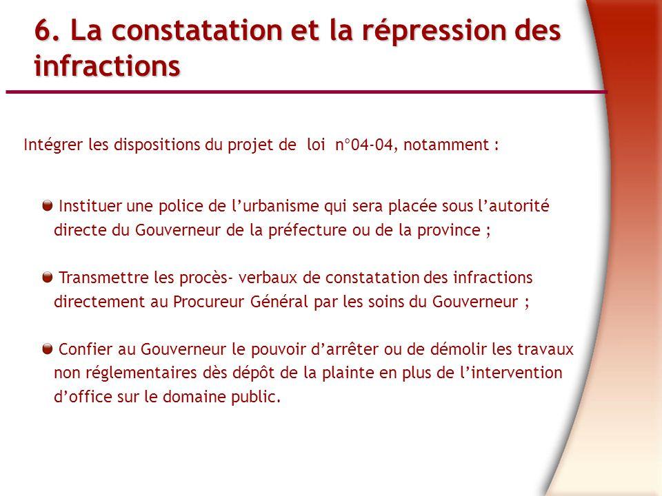 6. La constatation et la répression des infractions Intégrer les dispositions du projet de loi n°04-04, notamment : Instituer une police de lurbanisme