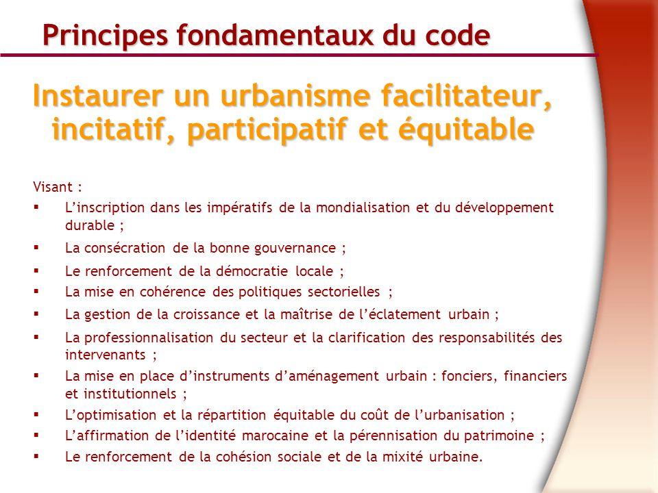 Principes fondamentaux du code Principes fondamentaux du code Instaurer un urbanisme facilitateur, incitatif, participatif et équitable Visant : Linscription dans les impératifs de la mondialisation et du développement durable ; La consécration de la bonne gouvernance ; Le renforcement de la démocratie locale ; La mise en cohérence des politiques sectorielles ; La gestion de la croissance et la maîtrise de léclatement urbain ; La professionnalisation du secteur et la clarification des responsabilités des intervenants ; La mise en place dinstruments daménagement urbain : fonciers, financiers et institutionnels ; Loptimisation et la répartition équitable du coût de lurbanisation ; Laffirmation de lidentité marocaine et la pérennisation du patrimoine ; Le renforcement de la cohésion sociale et de la mixité urbaine.