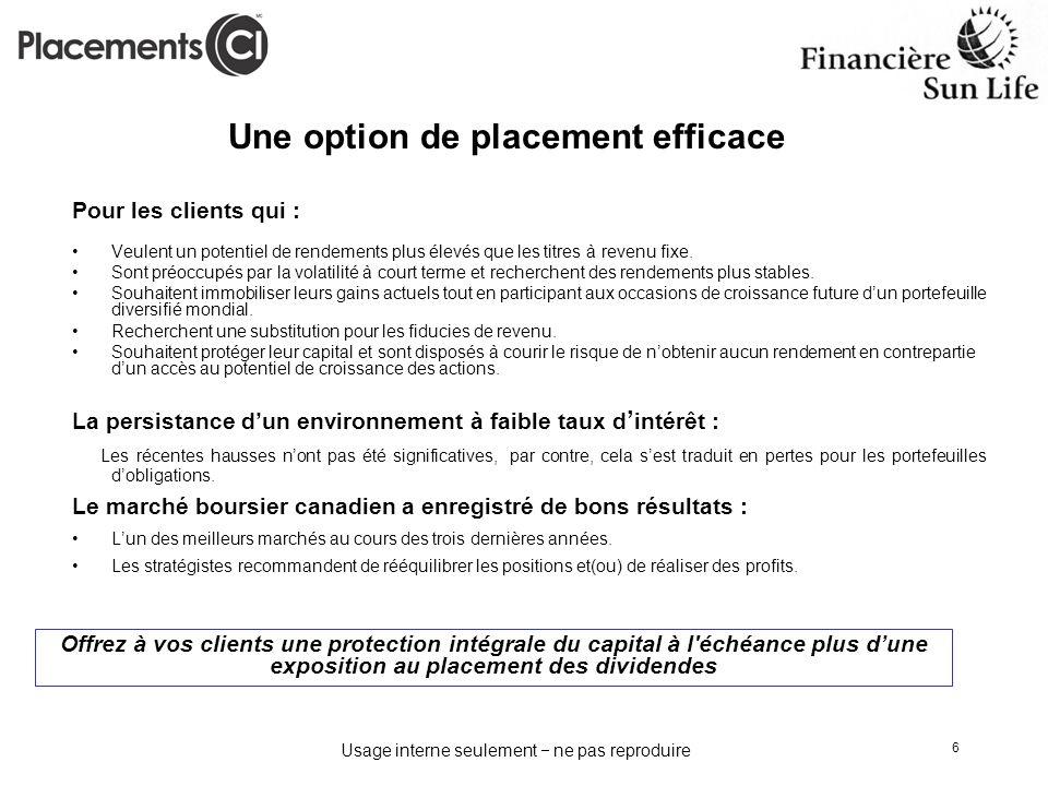 Usage interne seulement ne pas reproduire 6 Une option de placement efficace Pour les clients qui : Veulent un potentiel de rendements plus élevés que