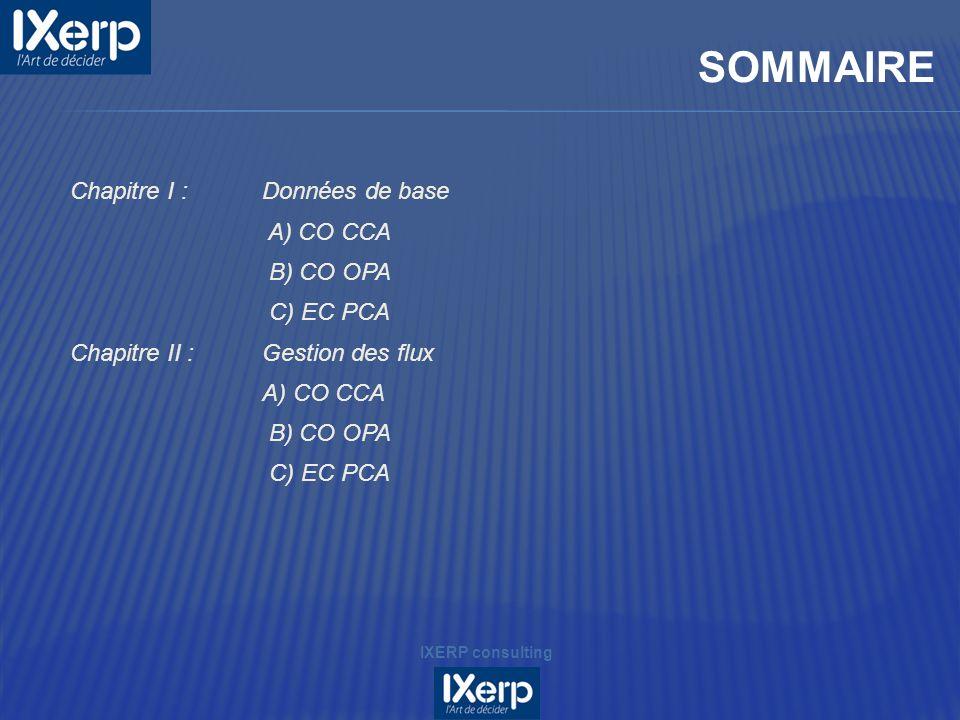 Chapitre I :Données de base A) CO CCA B) CO OPA C) EC PCA Chapitre II :Gestion des flux A) CO CCA B) CO OPA C) EC PCA SOMMAIRE IXERP consulting