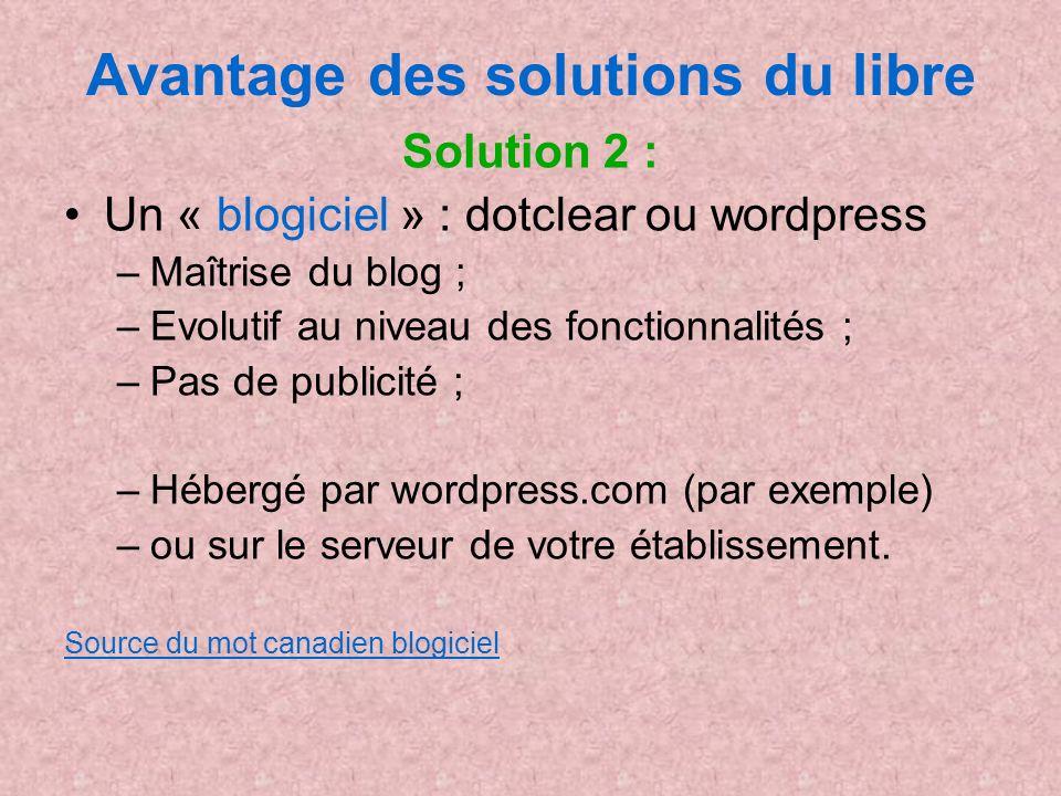 Avantage des solutions du libre Solution 2 : Un « blogiciel » : dotclear ou wordpress –Maîtrise du blog ; –Evolutif au niveau des fonctionnalités ; –P