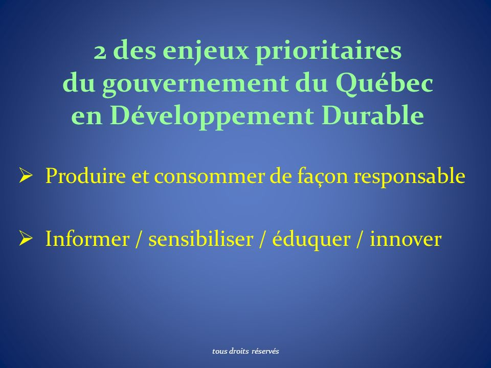 2 des enjeux prioritaires du gouvernement du Québec en Développement Durable Produire et consommer de façon responsable Informer / sensibiliser / éduquer / innover tous droits réservés