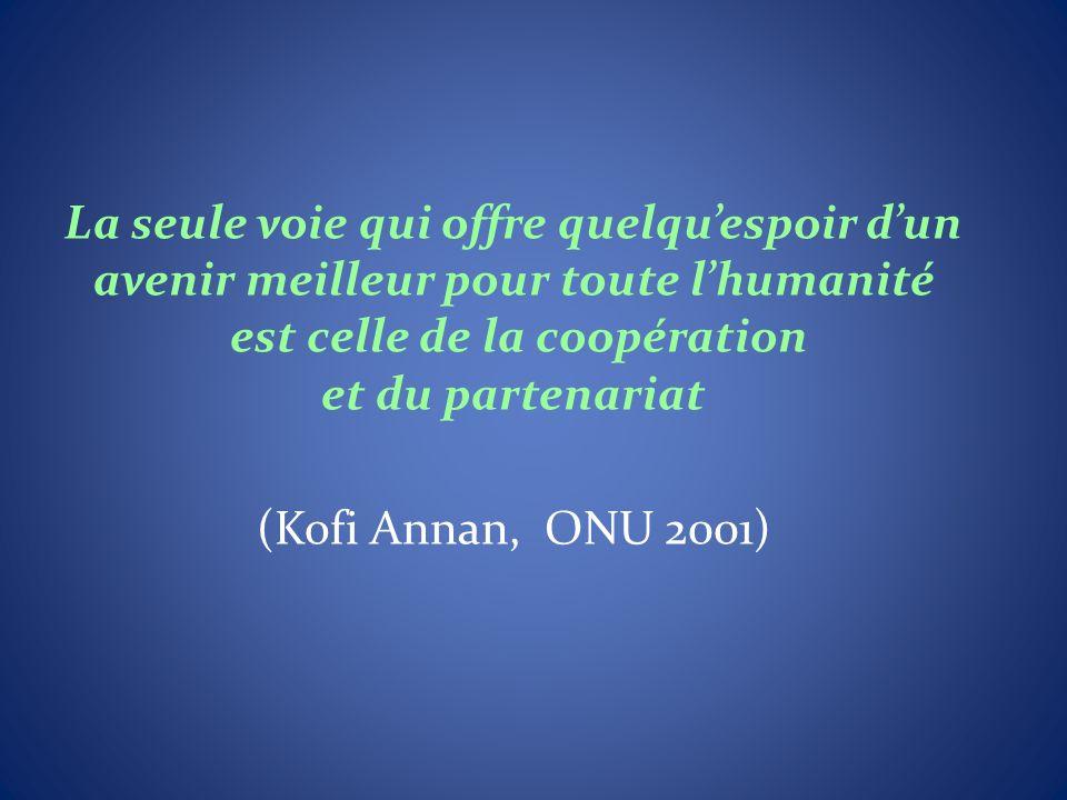 La seule voie qui offre quelquespoir dun avenir meilleur pour toute lhumanité est celle de la coopération et du partenariat (Kofi Annan, ONU 2001)