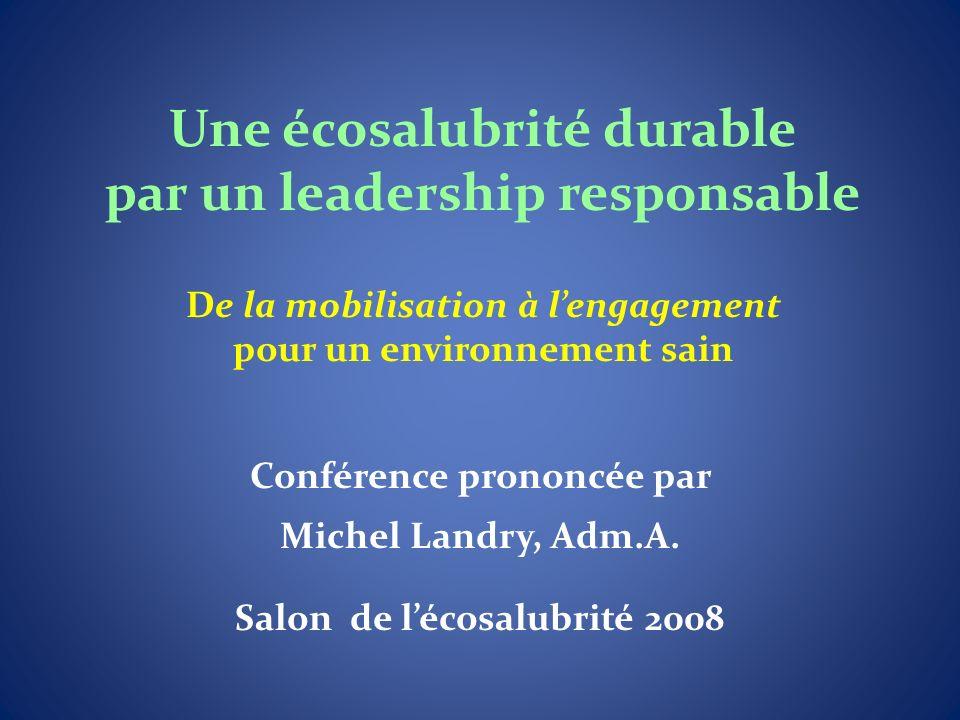 Une écosalubrité durable par un leadership responsable De la mobilisation à lengagement pour un environnement sain Conférence prononcée par Michel Landry, Adm.A.