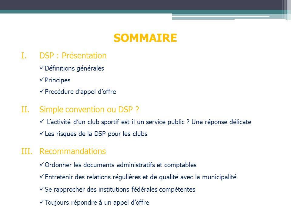 SOMMAIRE I.DSP : Présentation Définitions générales Principes Procédure dappel doffre II.Simple convention ou DSP ? Lactivité dun club sportif est-il