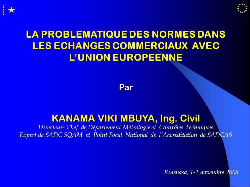 LA PROBLEMATIQUE DES NORMES DANS LES ECHANGES COMMERCIAUX AVEC LUNION EUROPEENNE Par KANAMA VIKI MBUYA, Ing. Civil Directeur- Chef de Département Métr