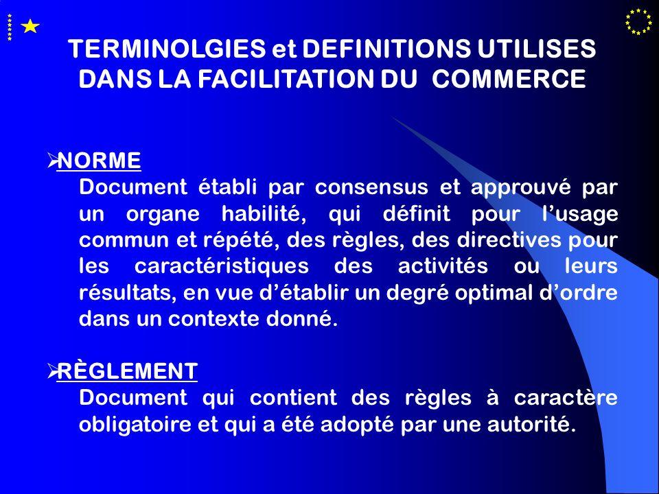 TERMINOLGIES et DEFINITIONS UTILISES DANS LA FACILITATION DU COMMERCE NORME Document établi par consensus et approuvé par un organe habilité, qui défi