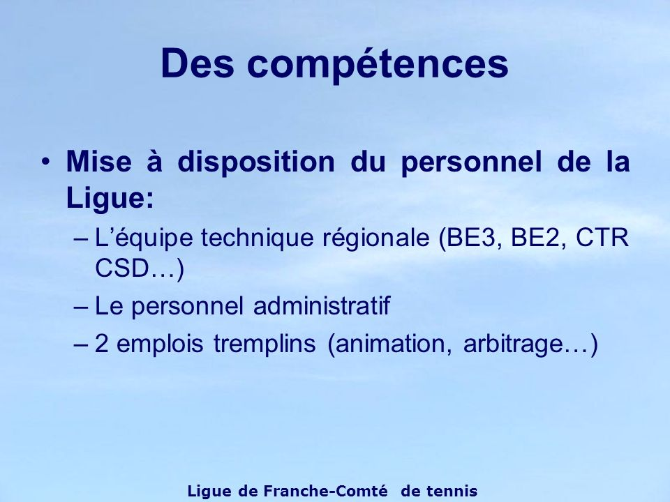 Mise à disposition du personnel de la Ligue: –Léquipe technique régionale (BE3, BE2, CTR CSD…) –Le personnel administratif –2 emplois tremplins (animation, arbitrage…) Des compétences Ligue de Franche-Comté de tennis