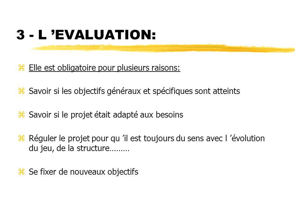 3 - L EVALUATION: zElle est obligatoire pour plusieurs raisons: zSavoir si les objectifs généraux et spécifiques sont atteints zSavoir si le projet ét
