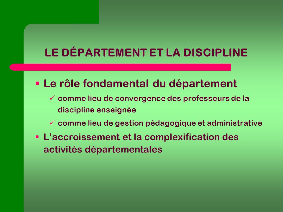 LE DÉPARTEMENT ET LA DISCIPLINE Le rôle fondamental du département comme lieu de convergence des professeurs de la discipline enseignée comme lieu de gestion pédagogique et administrative Laccroissement et la complexification des activités départementales