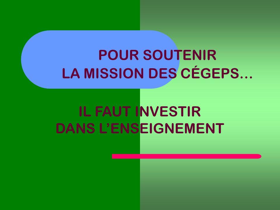 POUR SOUTENIR LA MISSION DES CÉGEPS… IL FAUT INVESTIR DANS LENSEIGNEMENT
