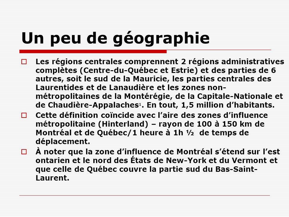Un peu de géographie Les régions centrales comprennent 2 régions administratives complètes (Centre-du-Québec et Estrie) et des parties de 6 autres, soit le sud de la Mauricie, les parties centrales des Laurentides et de Lanaudière et les zones non- métropolitaines de la Montérégie, de la Capitale-Nationale et de Chaudière-Appalaches 1.