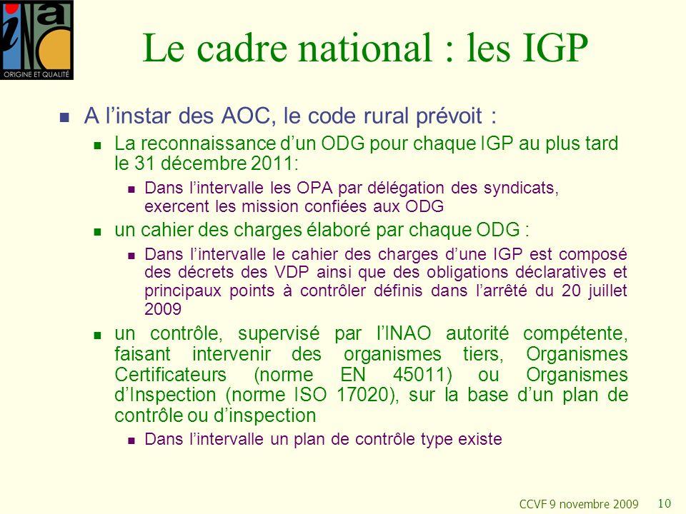 CCVF 9 novembre 2009 10 Le cadre national : les IGP A linstar des AOC, le code rural prévoit : La reconnaissance dun ODG pour chaque IGP au plus tard