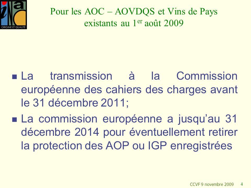 CCVF 9 novembre 2009 4 Pour les AOC – AOVDQS et Vins de Pays existants au 1 er août 2009 La transmission à la Commission européenne des cahiers des ch