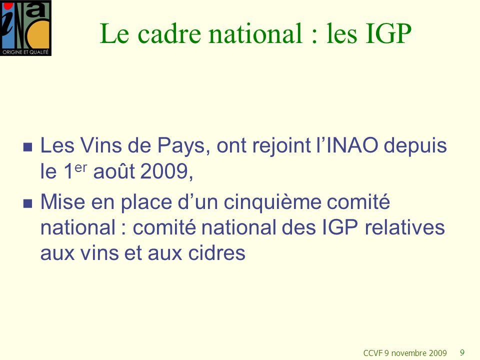 CCVF 9 novembre 2009 9 Le cadre national : les IGP Les Vins de Pays, ont rejoint lINAO depuis le 1 er août 2009, Mise en place dun cinquième comité na