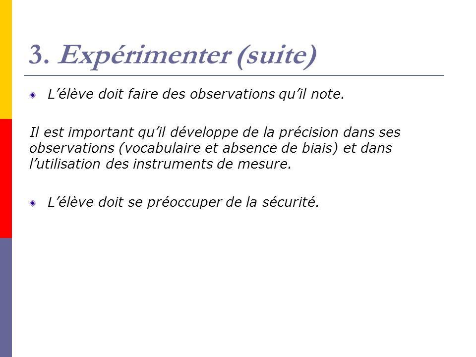 3. Expérimenter (suite) Lélève doit faire des observations quil note. Il est important quil développe de la précision dans ses observations (vocabulai
