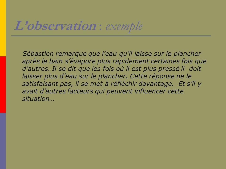 Lobservation : exemple Sébastien remarque que leau quil laisse sur le plancher après le bain sévapore plus rapidement certaines fois que dautres. Il s