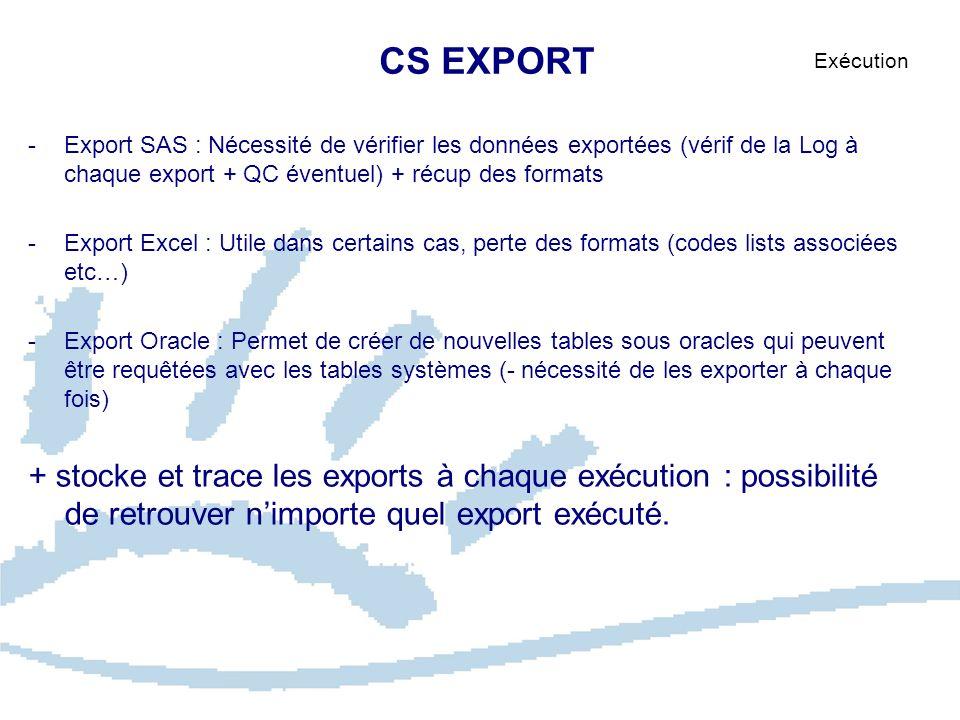 CS EXPORT Exécution -Export SAS : Nécessité de vérifier les données exportées (vérif de la Log à chaque export + QC éventuel) + récup des formats -Exp