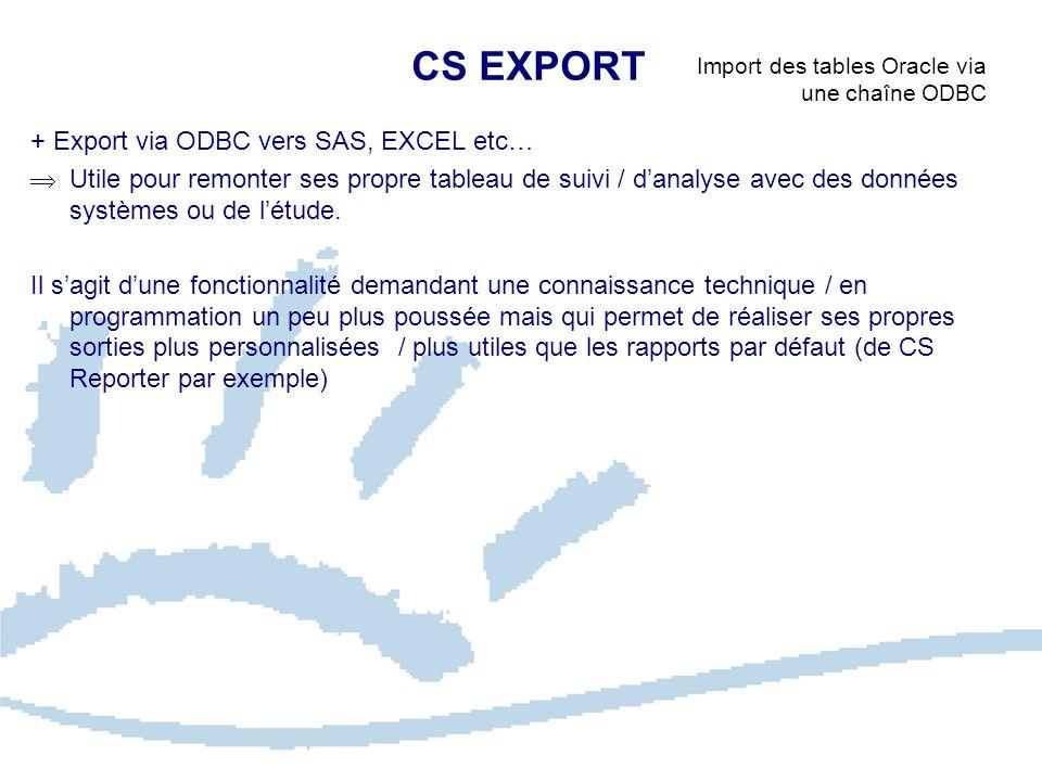 CS EXPORT Import des tables Oracle via une chaîne ODBC + Export via ODBC vers SAS, EXCEL etc… Utile pour remonter ses propre tableau de suivi / danaly