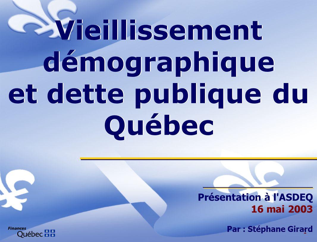 1 Vieillissement démographique et dette publique du Québec Présentation à l ASDEQ 16 mai 2003 Par : Stéphane Girard
