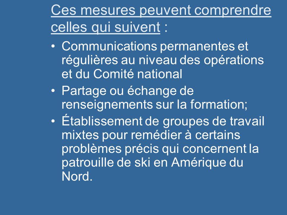 Ces mesures peuvent comprendre celles qui suivent : Communications permanentes et régulières au niveau des opérations et du Comité national Partage ou échange de renseignements sur la formation; Établissement de groupes de travail mixtes pour remédier à certains problèmes précis qui concernent la patrouille de ski en Amérique du Nord.