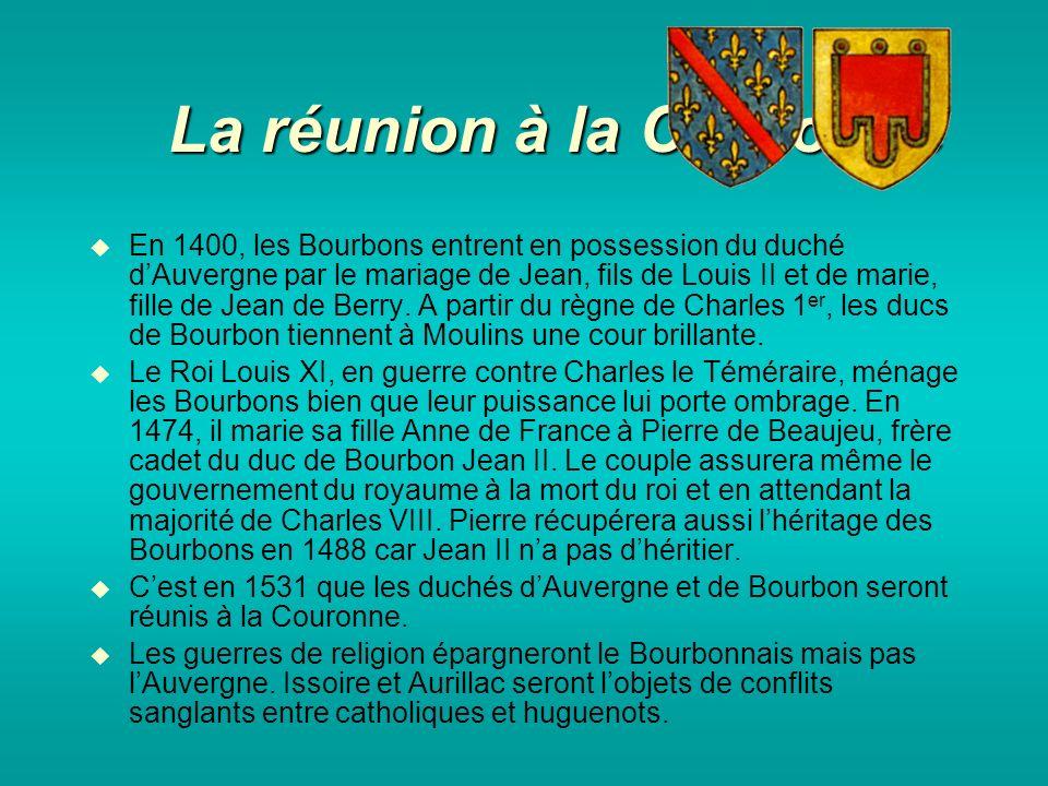 La réunion à la Couronne En 1400, les Bourbons entrent en possession du duché dAuvergne par le mariage de Jean, fils de Louis II et de marie, fille de Jean de Berry.