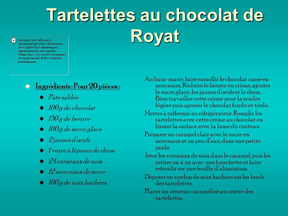 Tartelettes au chocolat de Royat Ingrédients : Pour 20 pièces : Pâte sablée 100 g de chocolat 150 g de beurre 100 g de sucre glace 2 jaunes dœufs 1 verre à liqueur de rhum 24 cerneaux de noix 12 morceaux de sucre 100 g de noix hachées.