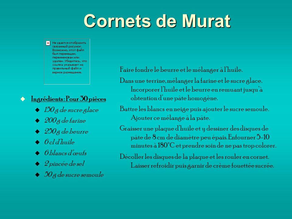 Cornets de Murat Ingrédients : Pour 30 pièces 150 g de sucre glace 200 g de farine 250 g de beurre 6 cl dhuile 6 blancs dœufs 2 pincée de sel 50 g de sucre semoule Faire fondre le beurre et le mélanger à lhuile.