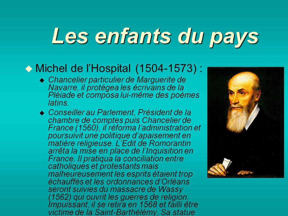 Les enfants du pays Michel de lHospital (1504-1573) : Chancelier particulier de Marguerite de Navarre, il protégea les écrivains de la Pléiade et composa lui-même des poèmes latins.