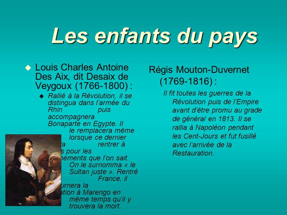 Les enfants du pays Louis Charles Antoine Des Aix, dit Desaix de Veygoux (1766-1800) : Rallié à la Révolution, il se distingua dans larmée du Rhin puis accompagnera Bonaparte en Egypte.