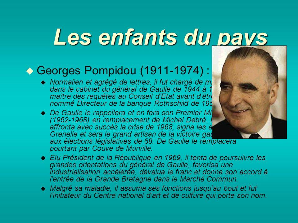 Les enfants du pays Georges Pompidou (1911-1974) : Normalien et agrégé de lettres, il fut chargé de mission dans le cabinet du général de Gaulle de 1944 à 1946, maître des requêtes au Conseil dEtat avant dêtre nommé Directeur de la banque Rothschild de 1956 à 1962.