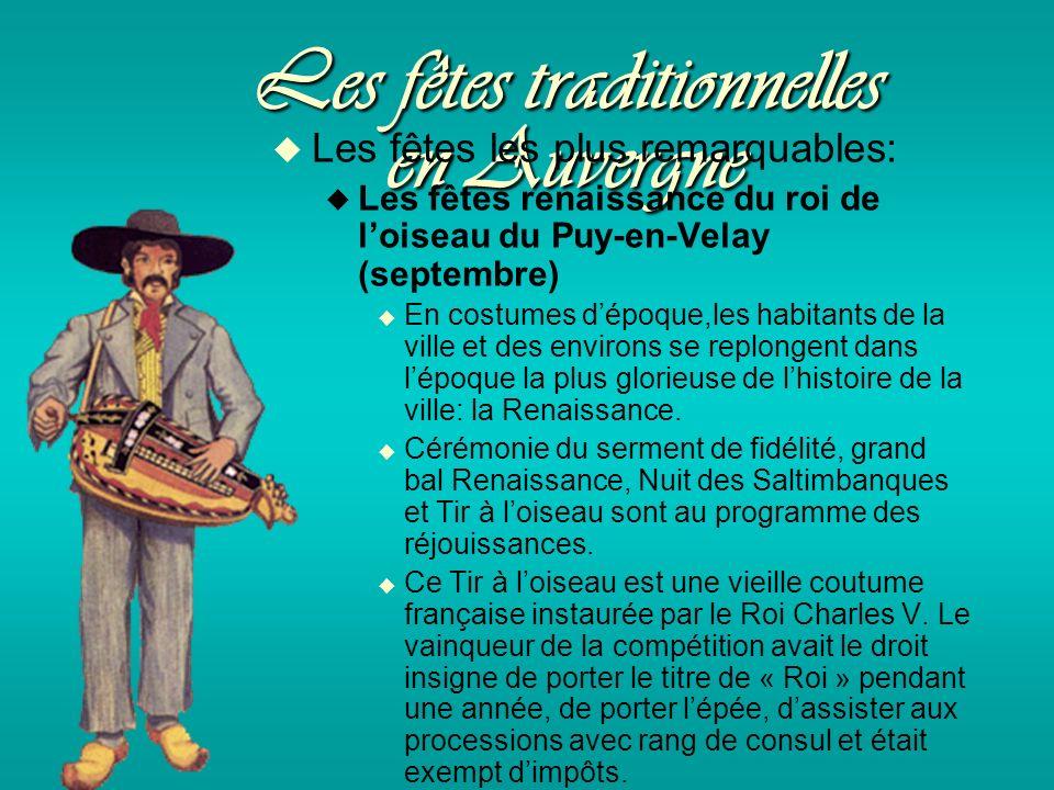 Les fêtes traditionnelles en Auvergne Les fêtes les plus remarquables: Les fêtes renaissance du roi de loiseau du Puy-en-Velay (septembre) En costumes dépoque,les habitants de la ville et des environs se replongent dans lépoque la plus glorieuse de lhistoire de la ville: la Renaissance.