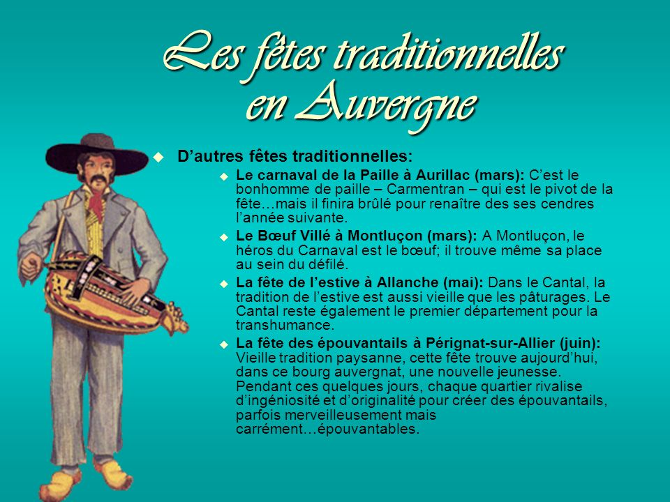 Les fêtes traditionnelles en Auvergne Dautres fêtes traditionnelles: Le carnaval de la Paille à Aurillac (mars): Cest le bonhomme de paille – Carmentran – qui est le pivot de la fête…mais il finira brûlé pour renaître des ses cendres lannée suivante.