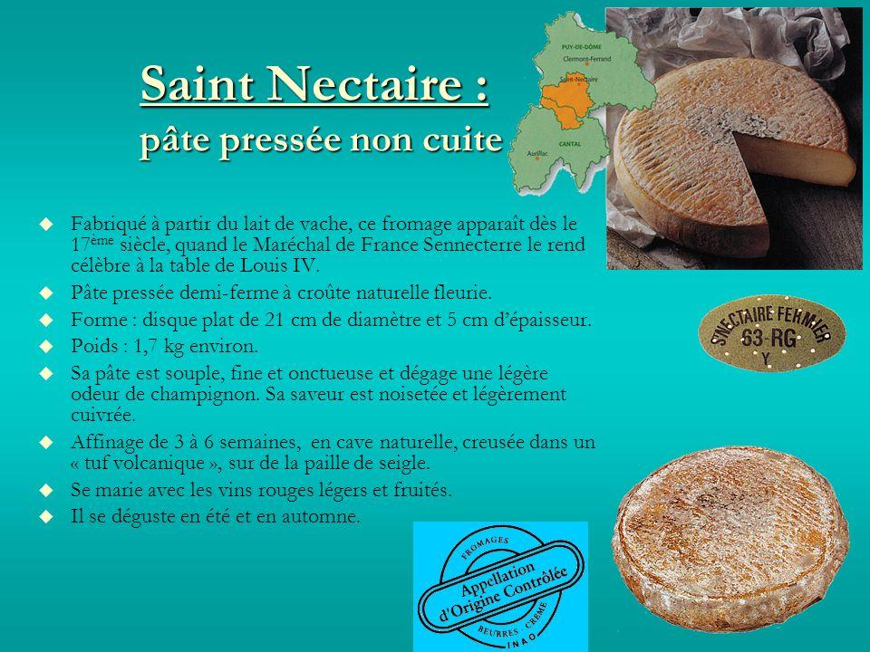 Saint Nectaire : pâte pressée non cuite Fabriqué à partir du lait de vache, ce fromage apparaît dès le 17 ème siècle, quand le Maréchal de France Sennecterre le rend célèbre à la table de Louis IV.