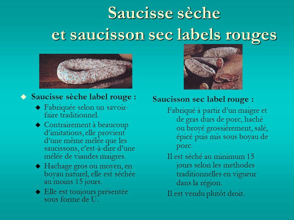 Saucisse sèche et saucisson sec labels rouges Saucisse sèche label rouge : Fabriquée selon un savoir- faire traditionnel.