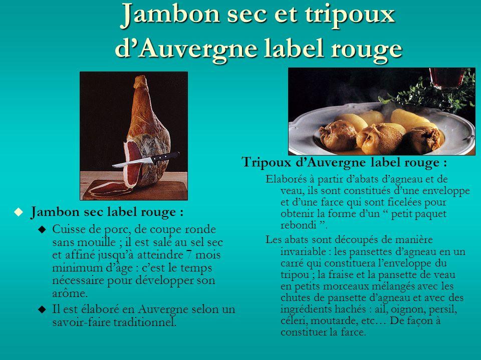 Jambon sec et tripoux dAuvergne label rouge Jambon sec label rouge : Cuisse de porc, de coupe ronde sans mouille ; il est salé au sel sec et affiné jusquà atteindre 7 mois minimum dâge : cest le temps nécessaire pour développer son arôme.