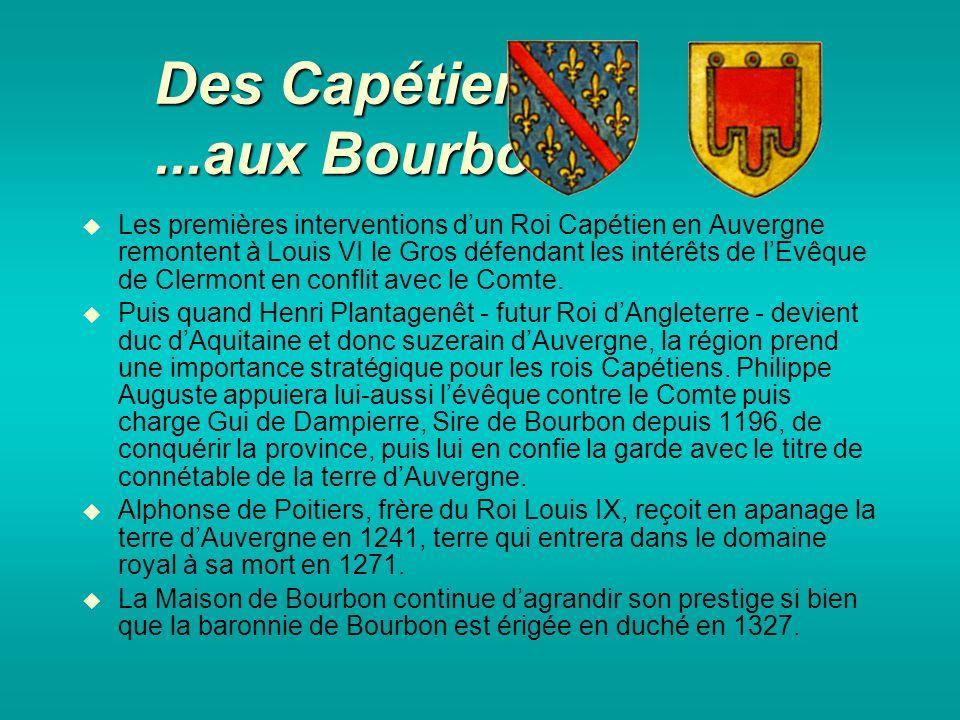 Des Capétiens…...aux Bourbons Les premières interventions dun Roi Capétien en Auvergne remontent à Louis VI le Gros défendant les intérêts de lEvêque de Clermont en conflit avec le Comte.