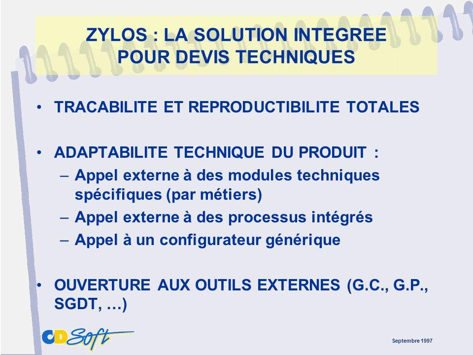 Septembre 1997 ZYLOS : LA SOLUTION INTEGREE POUR DEVIS TECHNIQUES TRACABILITE ET REPRODUCTIBILITE TOTALES ADAPTABILITE TECHNIQUE DU PRODUIT : –Appel externe à des modules techniques spécifiques (par métiers) –Appel externe à des processus intégrés –Appel à un configurateur générique OUVERTURE AUX OUTILS EXTERNES (G.C., G.P., SGDT, …)