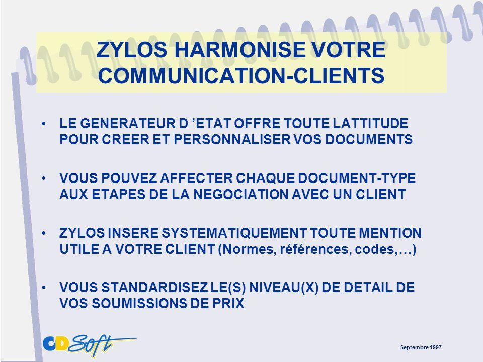 Septembre 1997 ZYLOS HARMONISE VOTRE COMMUNICATION-CLIENTS LE GENERATEUR D ETAT OFFRE TOUTE LATTITUDE POUR CREER ET PERSONNALISER VOS DOCUMENTS VOUS POUVEZ AFFECTER CHAQUE DOCUMENT-TYPE AUX ETAPES DE LA NEGOCIATION AVEC UN CLIENT ZYLOS INSERE SYSTEMATIQUEMENT TOUTE MENTION UTILE A VOTRE CLIENT (Normes, références, codes,…) VOUS STANDARDISEZ LE(S) NIVEAU(X) DE DETAIL DE VOS SOUMISSIONS DE PRIX