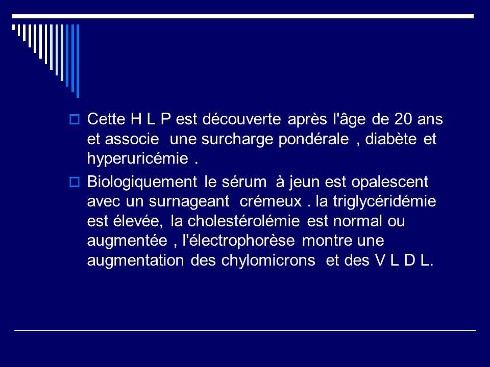 Cette H L P est découverte après l âge de 20 ans et associe une surcharge pondérale, diabète et hyperuricémie.