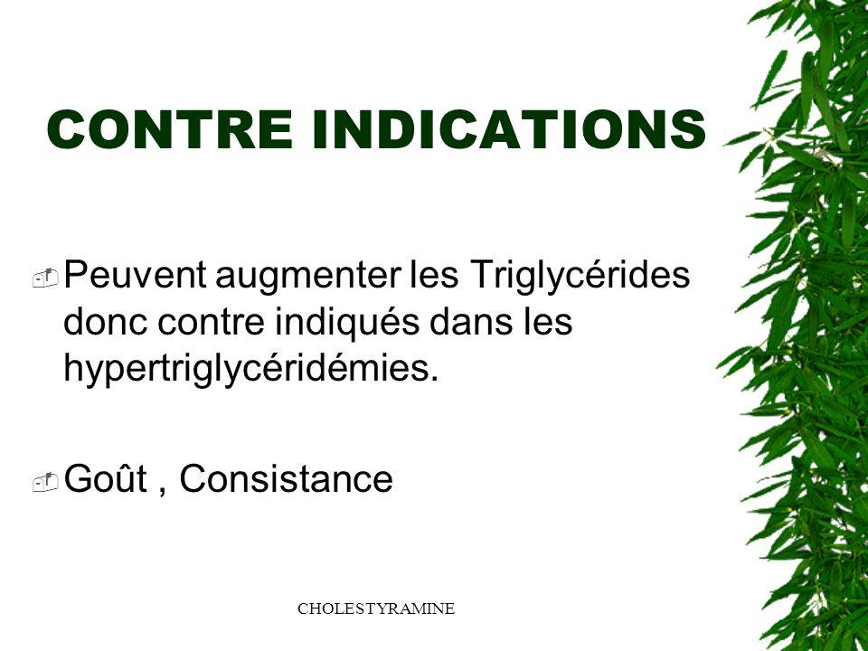 CHOLESTYRAMINE CONTRE INDICATIONS Peuvent augmenter les Triglycérides donc contre indiqués dans les hypertriglycéridémies. Goût, Consistance