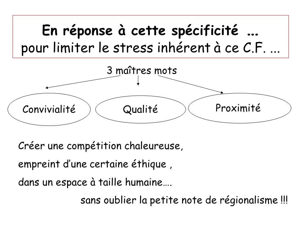 En réponse à cette spécificité … pour limiter le stress inhérent à ce C.F.... 3 maîtres mots Convivialité Qualité Proximité Créer une compétition chal