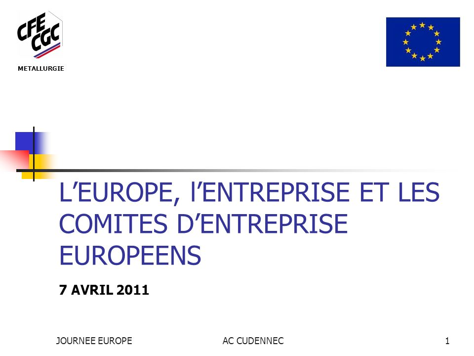 JOURNEE EUROPEAC CUDENNEC1 LEUROPE, lENTREPRISE ET LES COMITES DENTREPRISE EUROPEENS 7 AVRIL 2011 METALLURGIE
