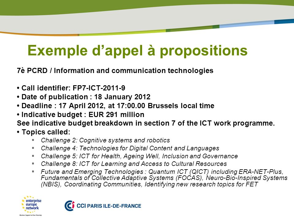 PLACE PARTNERS LOGO HERE Exemple dappel à propositions 7è PCRD / Information and communication technologies Call identifier: FP7-ICT-2011-9 Date of publication : 18 January 2012 Deadline : 17 April 2012, at 17:00.00 Brussels local time Indicative budget : EUR 291 million See indicative budget breakdown in section 7 of the ICT work programme.