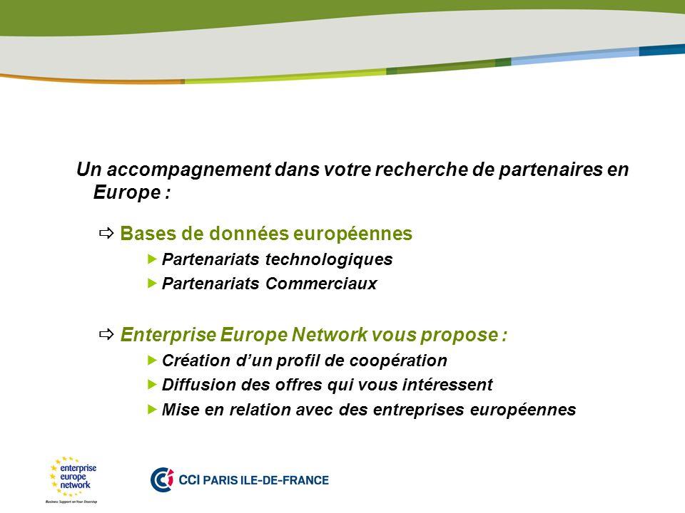 PLACE PARTNERS LOGO HERE Un accompagnement dans votre recherche de partenaires en Europe : Bases de données européennes Partenariats technologiques Partenariats Commerciaux Enterprise Europe Network vous propose : Création dun profil de coopération Diffusion des offres qui vous intéressent Mise en relation avec des entreprises européennes