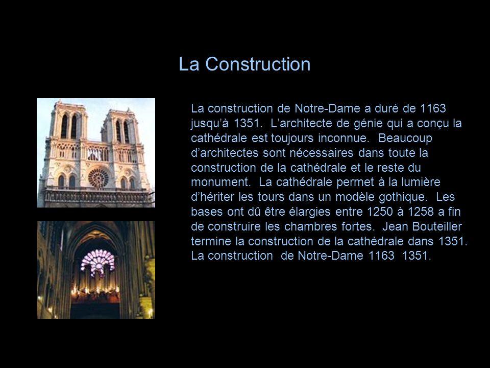 La Construction La construction de Notre-Dame a duré de 1163 jusquà 1351. Larchitecte de génie qui a conçu la cathédrale est toujours inconnue. Beauco