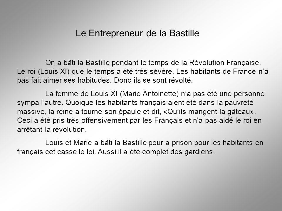 Le Entrepreneur de la Bastille On a bâti la Bastille pendant le temps de la Révolution Française. Le roi (Louis XI) que le temps a été très sévère. Le