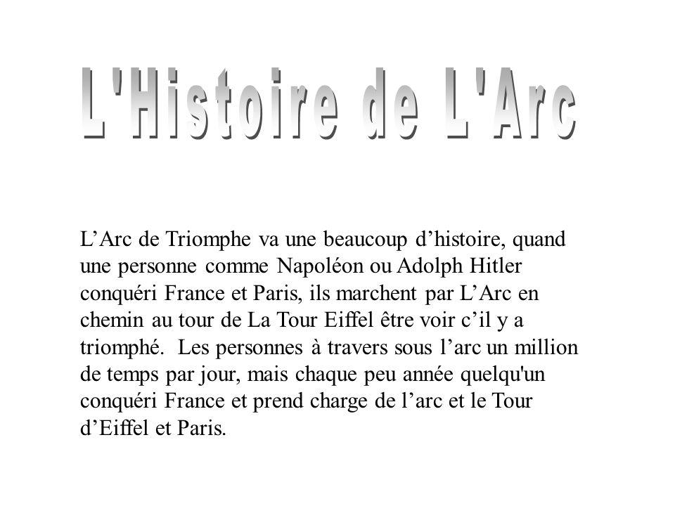 LArc de Triomphe va une beaucoup dhistoire, quand une personne comme Napoléon ou Adolph Hitler conquéri France et Paris, ils marchent par LArc en chemin au tour de La Tour Eiffel être voir cil y a triomphé.