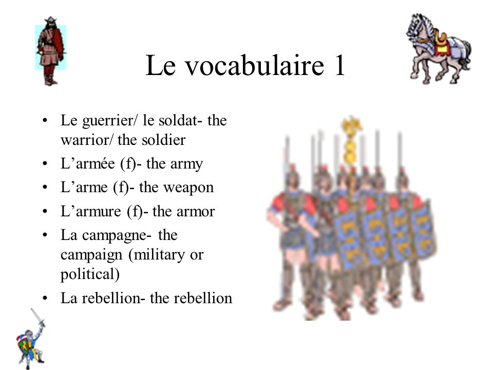 Le vocabulaire 1 Le guerrier/ le soldat- the warrior/ the soldier Larmée (f)- the army Larme (f)- the weapon Larmure (f)- the armor La campagne- the c