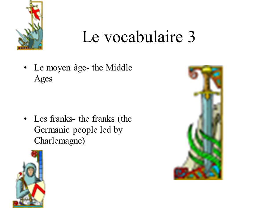 Le vocabulaire 3 Le moyen âge- the Middle Ages Les franks- the franks (the Germanic people led by Charlemagne)